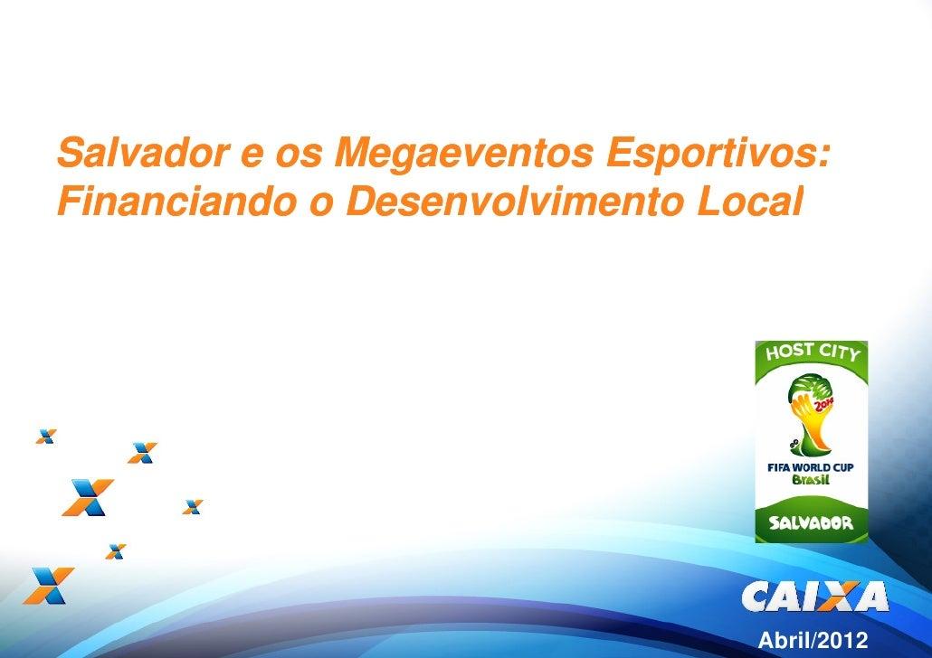 Salvador e os Megaeventos Esportivos:Financiando o Desenvolvimento Local                                 Abril/2012