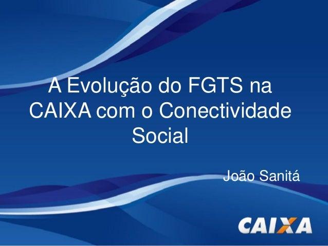 A Evolução do FGTS na CAIXA com o Conectividade Social João Sanitá