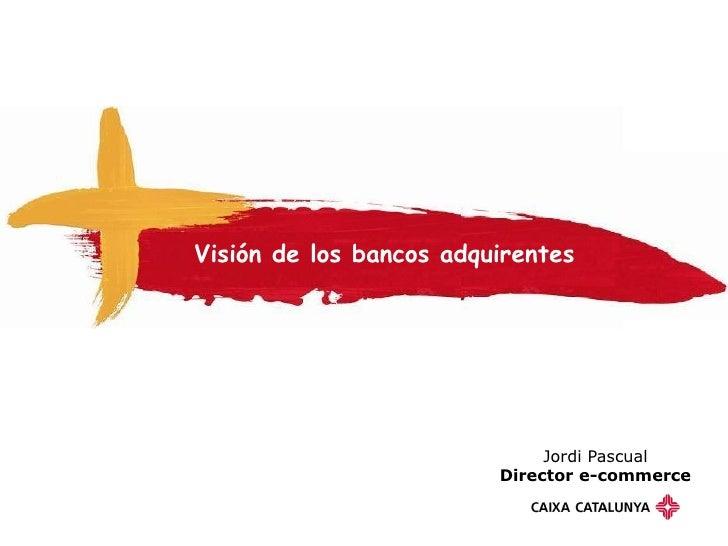 Visión de los bancos adquirentes                                   Jordi Pascual                          Director e-comme...