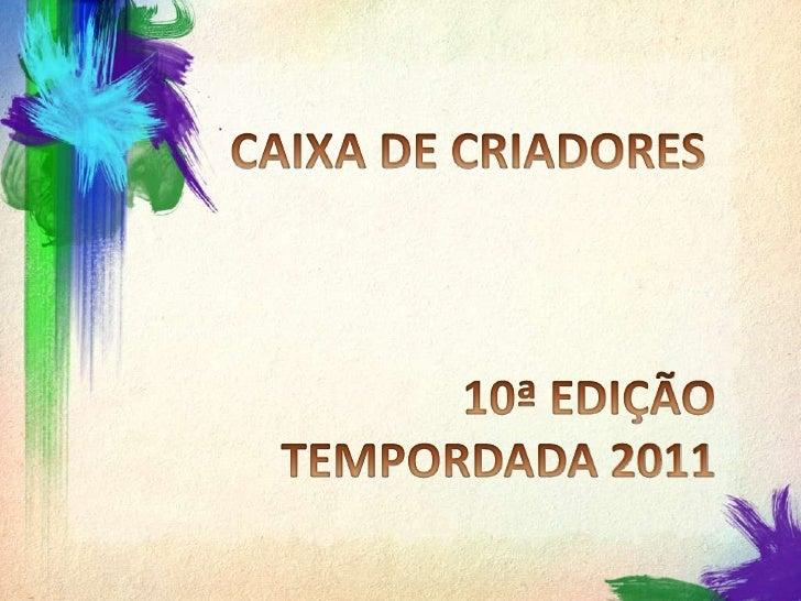CAIXA DE CRIADORES<br />10ª EDIÇÃO TEMPORDADA 2011<br />