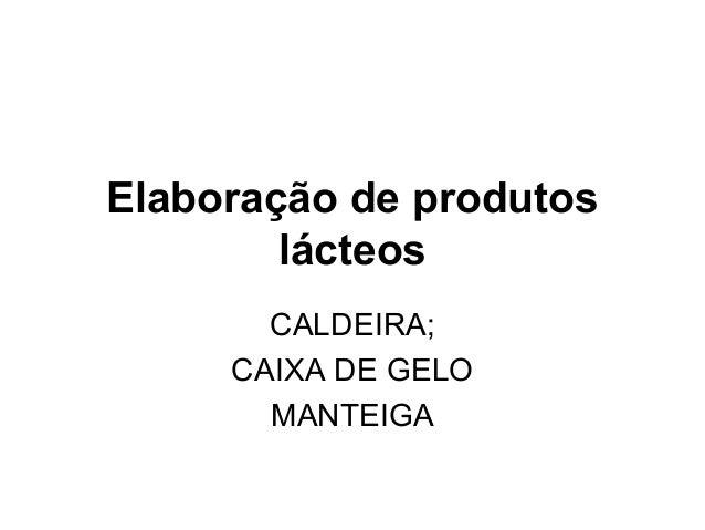 Elaboração de produtos        lácteos       CALDEIRA;     CAIXA DE GELO       MANTEIGA