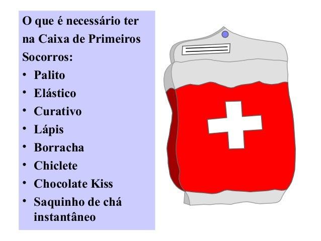 O que é necessário ter na Caixa de Primeiros Socorros: • Palito • Elástico • Curativo • Lápis • Borracha • Chiclete • Choc...