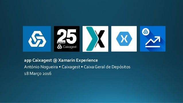 app Caixagest @ Xamarin Experience António Nogueira • Caixagest • Caixa Geral de Depósitos 18 Março 2016