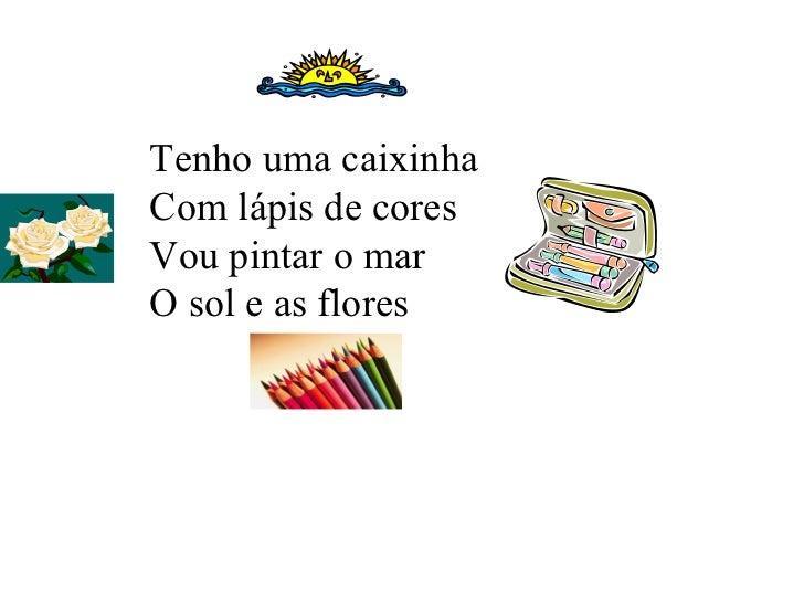 Tenho uma caixinha  Com lápis de cores Vou pintar o mar O sol e as flores