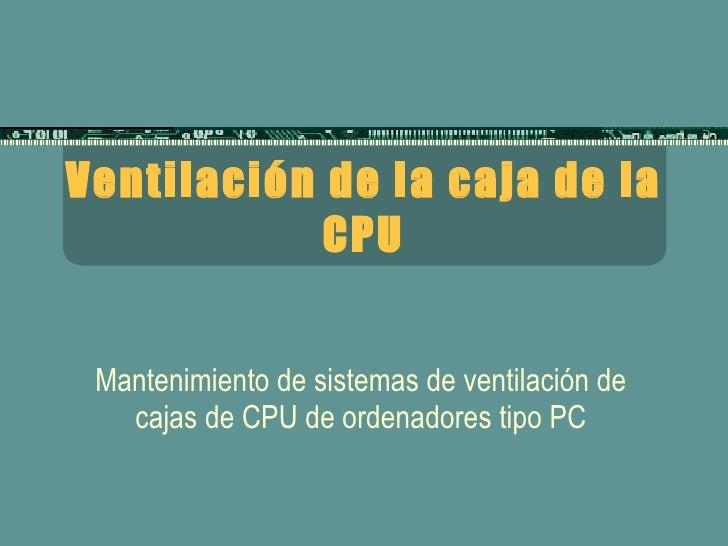 Ventilación de la caja de la CPU Mantenimiento de sistemas de ventilación de cajas de CPU de ordenadores tipo PC