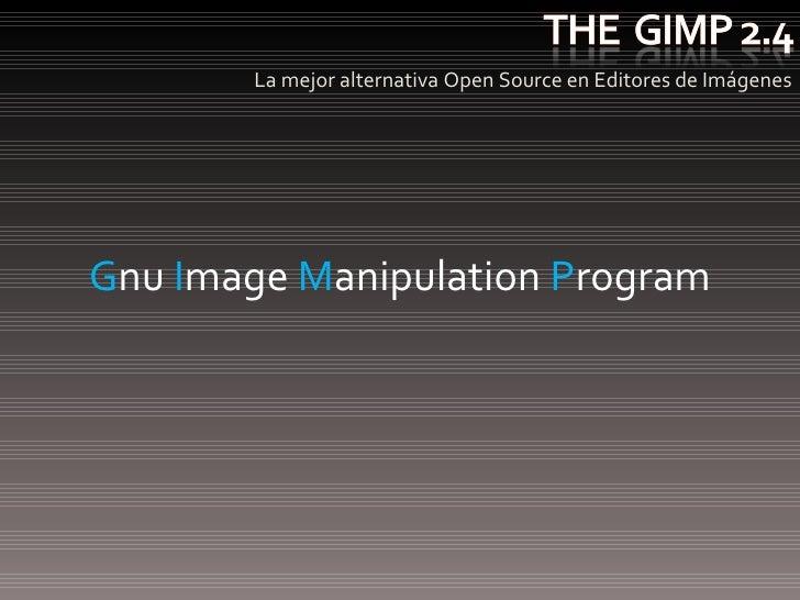 <ul><li>La mejor alternativa Open Source en Editores de Imágenes </li></ul>G nu  I mage  M anipulation  P rogram