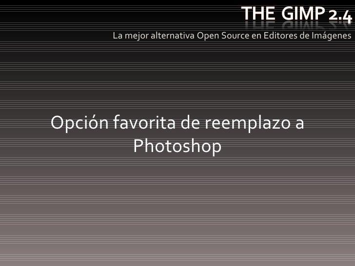 <ul><li>La mejor alternativa Open Source en Editores de Imágenes </li></ul>Opción favorita de reemplazo a Photoshop