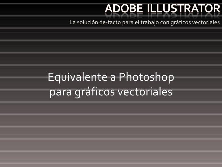 <ul><li>La solución de-facto para el trabajo con gráficos vectoriales </li></ul>Equivalente a Photoshop para gráficos vect...