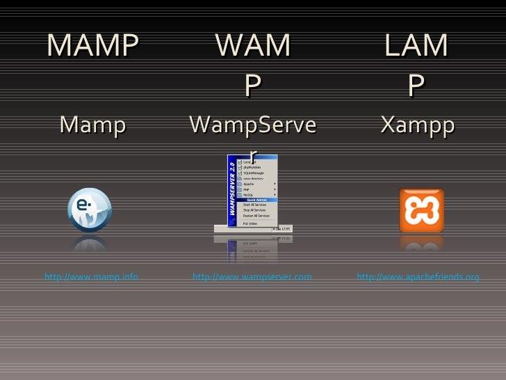 MAMP WAMP LAMP http://www.mamp.info http://www.wampserver.com http://www.apachefriends.org Mamp WampServer Xampp
