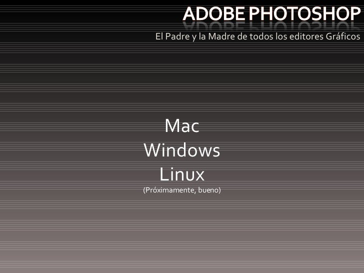 <ul><li>El Padre y la Madre de todos los editores Gráficos </li></ul>Mac Windows Linux (Próximamente, bueno)