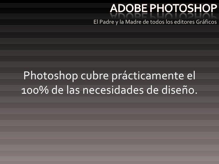<ul><li>El Padre y la Madre de todos los editores Gráficos </li></ul>Photoshop cubre prácticamente el 100% de las necesida...