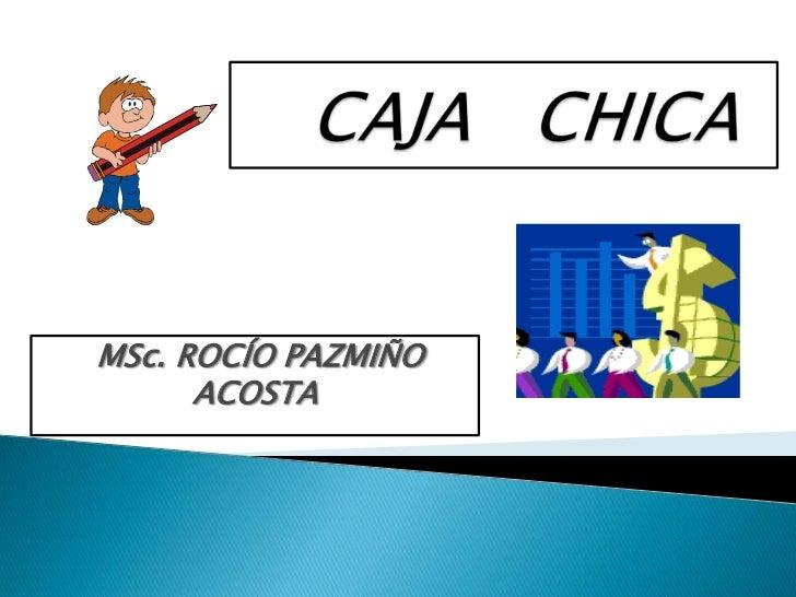 CAJA   CHICA<br />MSc. ROCÍO PAZMIÑO ACOSTA<br />