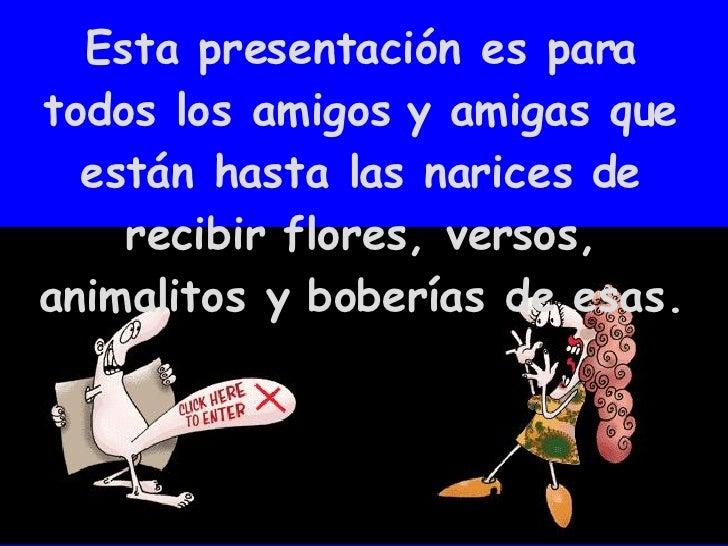 Esta presentación es para todos los amigos y amigas que están hasta las narices de recibir flores, versos, animalitos y bo...