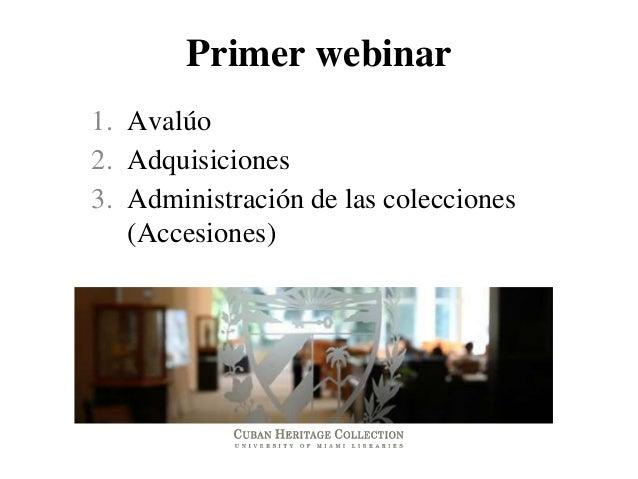 Primer webinar1. Avalúo2. Adquisiciones3. Administración de las colecciones   (Accesiones)