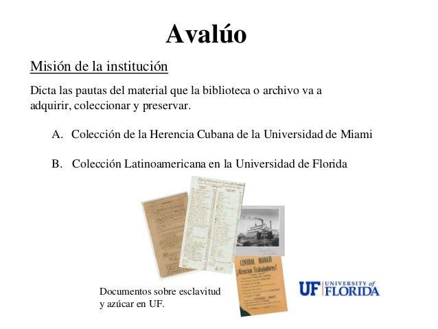 AvalúoMisión de la instituciónDicta las pautas del material que la biblioteca o archivo va aadquirir, coleccionar y preser...