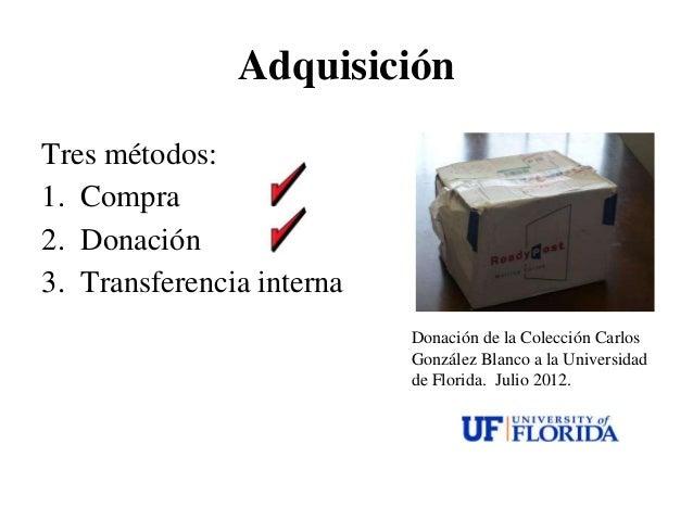 AdquisiciónTres métodos:1. Compra2. Donación3. Transferencia interna                           Donación de la Colección Ca...