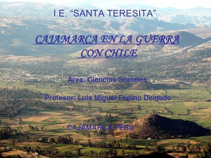 """I.E. """"SANTA TERESITA""""  CAJAMARCA EN LA GUERRA       CON CHILE         Área: Ciencias Sociales   Profesor: Luis Miguel Espi..."""