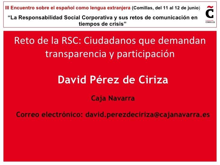 David Pérez de Ciriza Caja Navarra Correo electrónico:  [email_address] Reto de la RSC: Ciudadanos que demandan transparen...