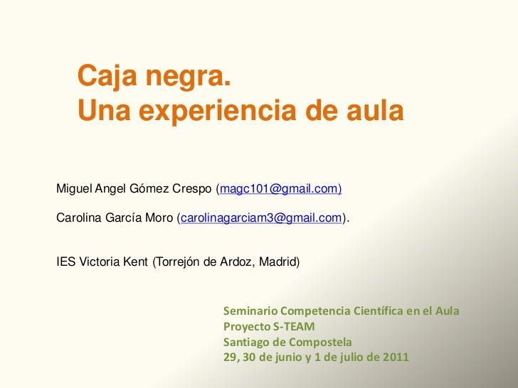 Caja negra.   Una experiencia de aulaMiguel Angel Gómez Crespo (magc101@gmail.com)Carolina García Moro (carolinagarciam3@g...