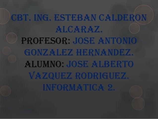 CBT. ING. ESTEBAN CALDERON          ALCARAZ.  PROFESOR: JOSE ANTONIO   GONZALEZ HERNANDEZ.   ALUMNO: JOSE ALBERTO    VAZQU...