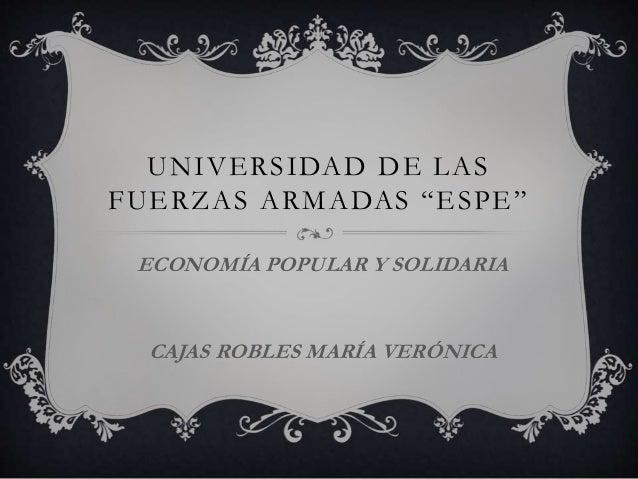 """UNIVERSIDAD DE LAS FUERZAS ARMADAS """"ESPE"""" ECONOMÍA POPULAR Y SOLIDARIA CAJAS ROBLES MARÍA VERÓNICA"""