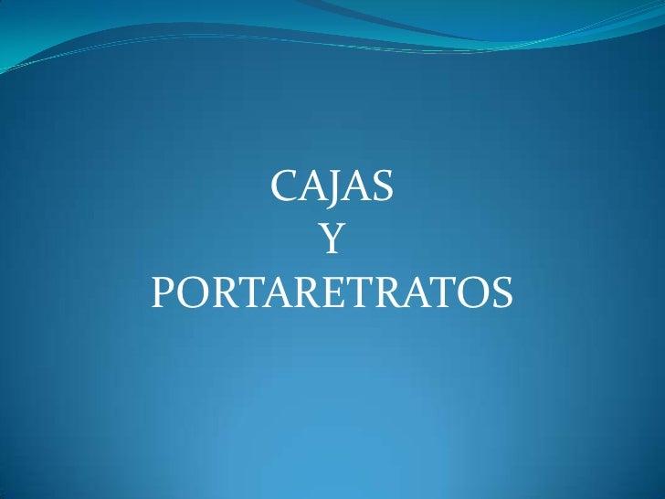 CAJAS <br />Y<br />PORTARETRATOS<br />
