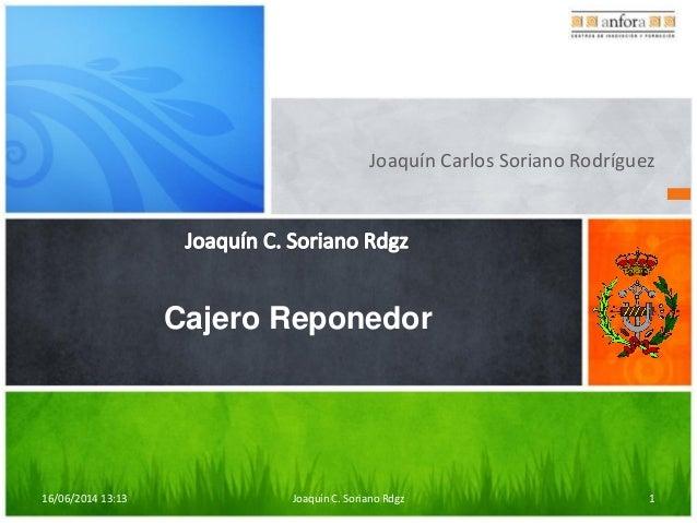 16/06/2014 13:13 Joaquín C. Soriano Rdgz 1 Joaquín Carlos Soriano Rodríguez Cajero Reponedor