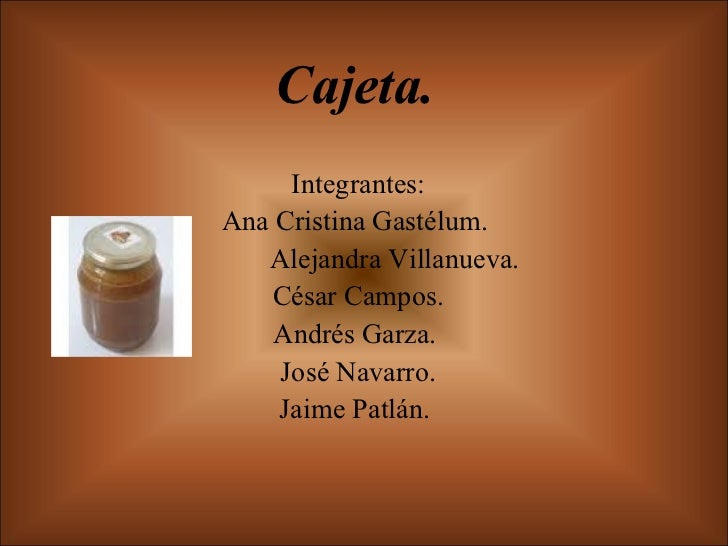Cajeta. Integrantes: Ana Cristina Gastélum.  Alejandra Villanueva. César Campos. Andrés Garza.  José Navarro. Jaime Patlán.
