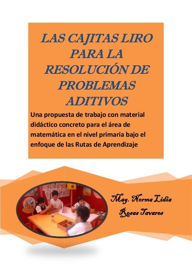 Mag. Norma Lidia Rosas Tavares LAS CAJITAS LIRO PARA LA RESOLUCIÓN DE PROBLEMAS ADITIVOS Una propuesta de trabajo con mate...