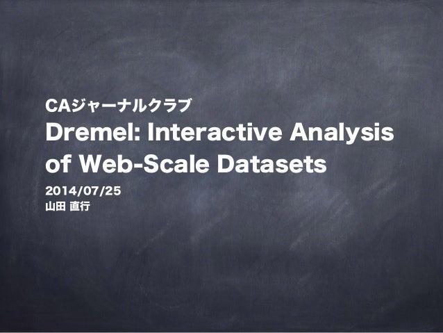 CAジャーナルクラブ Dremel: Interactive Analysis of Web-Scale Datasets 2014/07/25 山田 直行