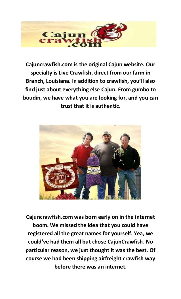 Cajuncrawfish.com is the original Cajun website. Our specialty is Live Crawfish, direct from our farm in Branch, Louisiana...