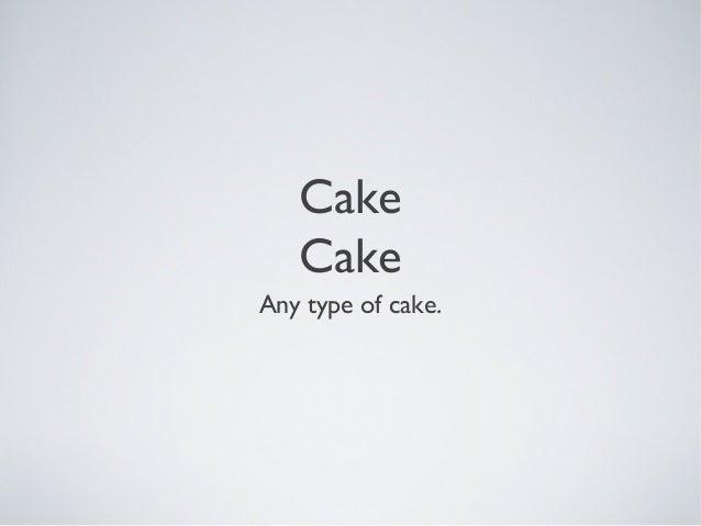 Cake Cake Any type of cake.