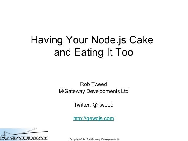 Copyright © 2017 M/Gateway Developments Ltd Having Your Node.js Cake and Eating It Too Rob Tweed M/Gateway Developments Lt...