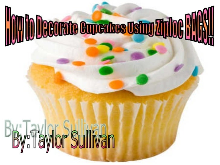 By:Taylor Sullivan How to Decorate Cupcakes Using Ziploc BAGS!!