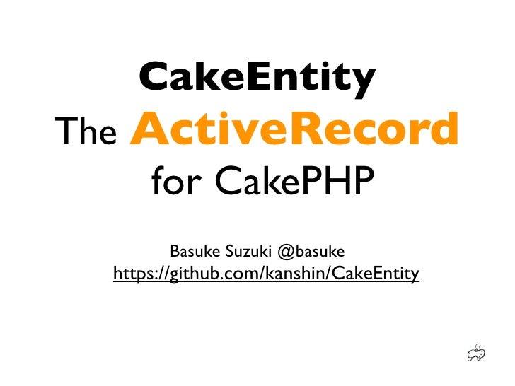 CakeEntityThe ActiveRecord     for CakePHP        Basuke Suzuki @basuke  https://github.com/kanshin/CakeEntity