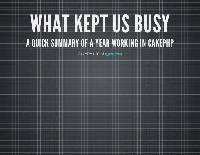 WHAT KEPT US BUSY A QUICK SUMMARY OF A YEAR WORKING IN CAKEPHP CakeFest 2013 @jose_zap