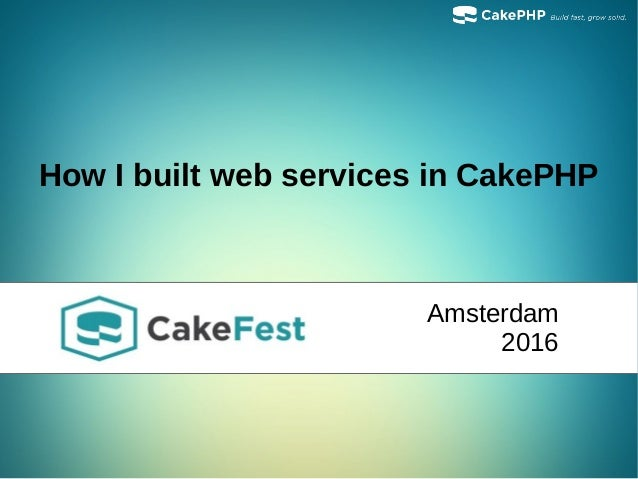 How I built web services in CakePHP Amsterdam 2016