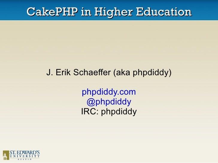 CakePHP in Higher Education J. Erik Schaeffer (aka phpdiddy) phpdiddy.com @phpdiddy IRC: phpdiddy