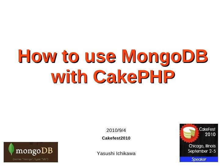 How to use MongoDB    with CakePHP            2010/9/4          Cakefest2010          Yasushi Ichikawa