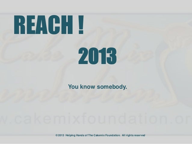 REACH !                     2013             You know somebody.    © 2013 Helping Hands of The Cakemix Foundation. All rig...