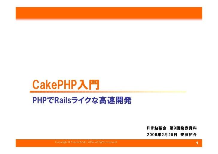 CakePHP入門 PHPでRailsライクな高速開発                                                           PHP勉強会 第9回発表資料                      ...