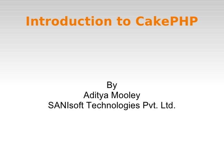 Introduction to CakePHP By Aditya Mooley SANIsoft Technologies Pvt. Ltd.