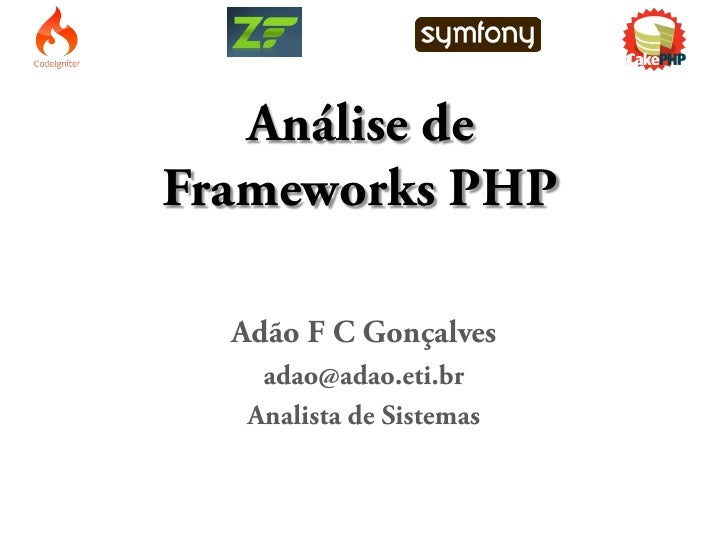 Análise de Frameworks PHP    Adão F C Gonçalves     adao@adao.eti.br    Analista de Sistemas
