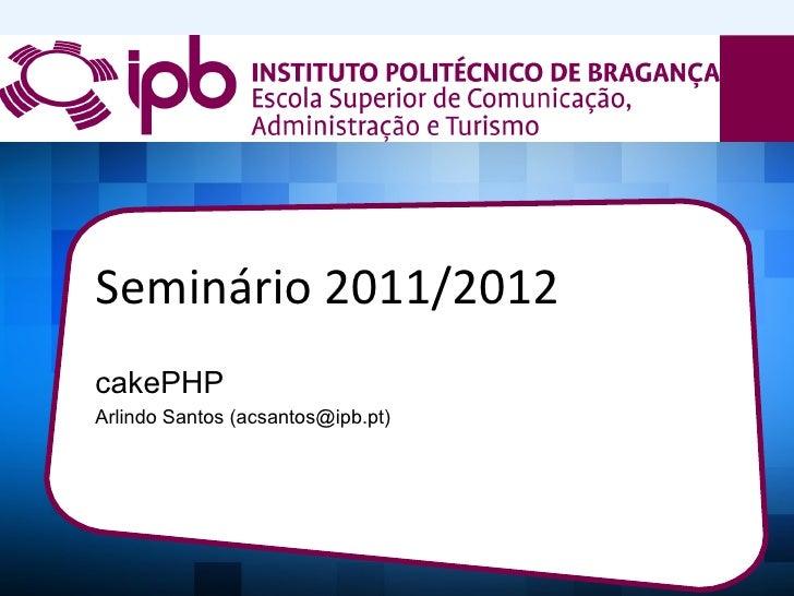 Seminário 2011/2012cakePHPArlindo Santos (acsantos@ipb.pt)