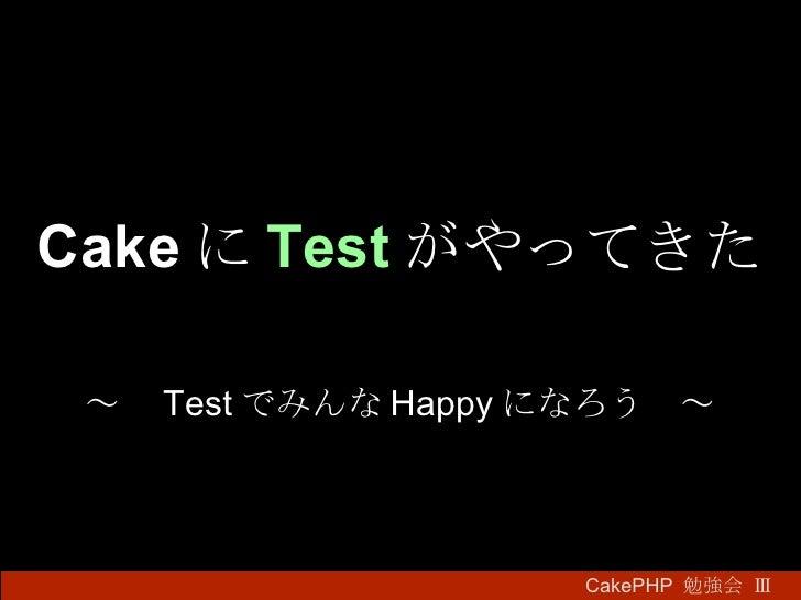 Cake に Test がやってきた ~  Test でみんな Happy になろう ~ CakePHP  勉強会 Ⅲ