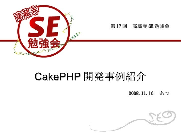 CakePHP 開発事例紹介 第 17 回 高蔵寺 SE 勉強会 2008.11.16  あつ
