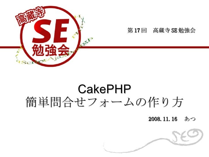 CakePHP 簡単問合せフォームの作り方 第 17 回 高蔵寺 SE 勉強会 2008.11.16  あつ