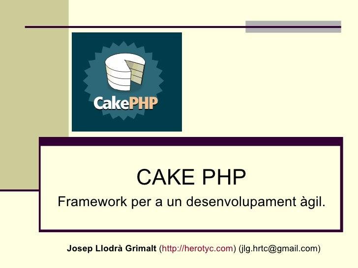 CAKE PHP Framework per a un desenvolupament àgil. Josep Llodrà Grimalt  ( http://herotyc.com ) (jlg.hrtc@gmail.com)