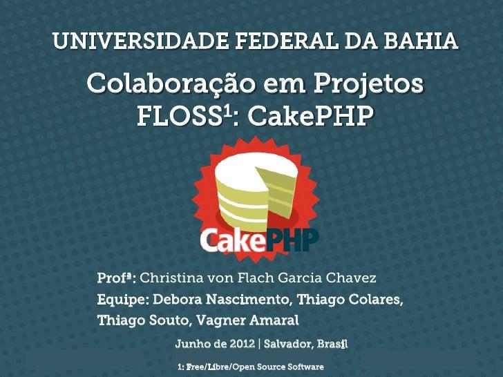 UNIVERSIDADE FEDERAL DA BAHIA  Colaboração em Projetos     FLOSS1: CakePHP   Profª: Christina von Flach Garcia Chavez   Eq...