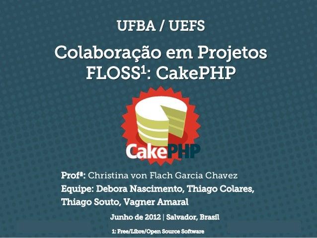 UFBA / UEFSColaboração em Projetos   FLOSS1: CakePHPProfª: Christina von Flach Garcia ChavezEquipe: Debora Nascimento, Thi...